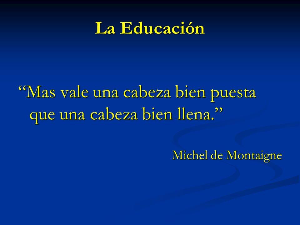 La Educación Mas vale una cabeza bien puesta que una cabeza bien llena. Michel de Montaigne