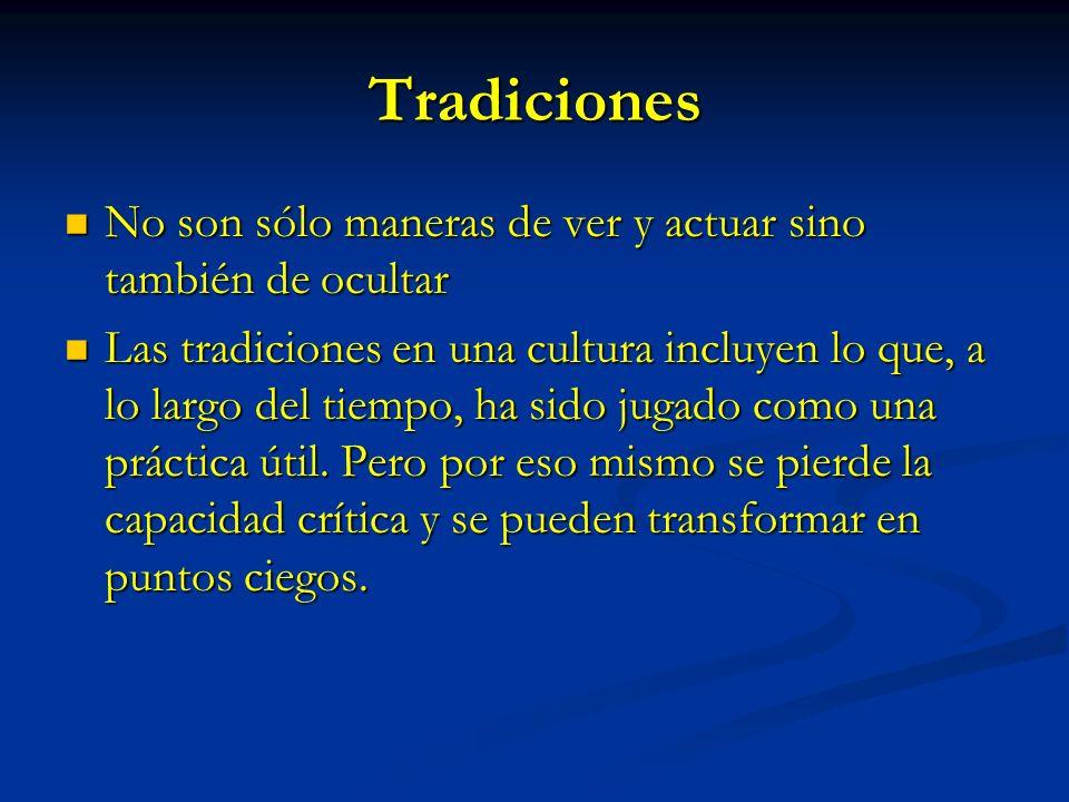 Tradiciones No son sólo maneras de ver y actuar sino también de ocultar No son sólo maneras de ver y actuar sino también de ocultar Las tradiciones en