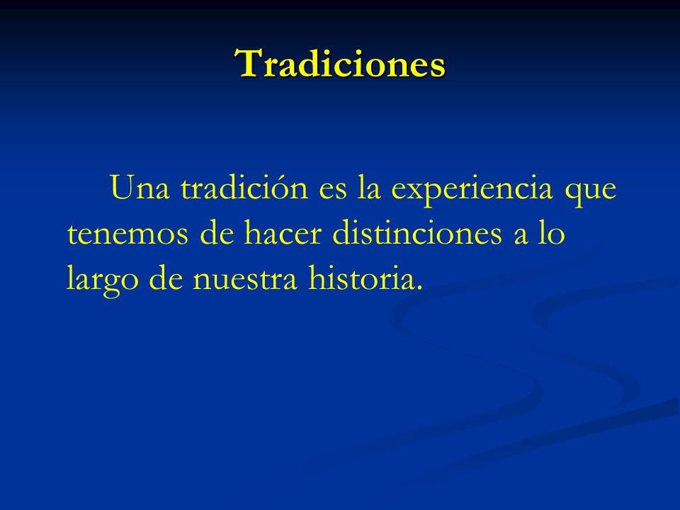 Tradiciones Una tradición es la experiencia que tenemos de hacer distinciones a lo largo de nuestra historia.