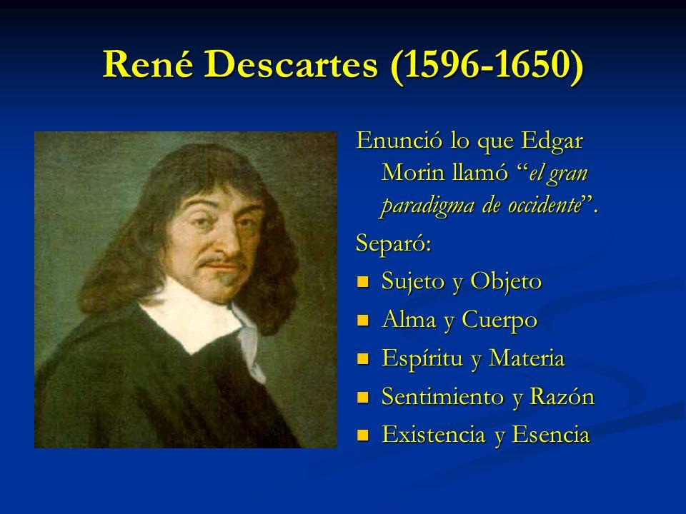 René Descartes (1596-1650) Enunció lo que Edgar Morin llamó el gran paradigma de occidente. Separó: Sujeto y Objeto Alma y Cuerpo Espíritu y Materia S