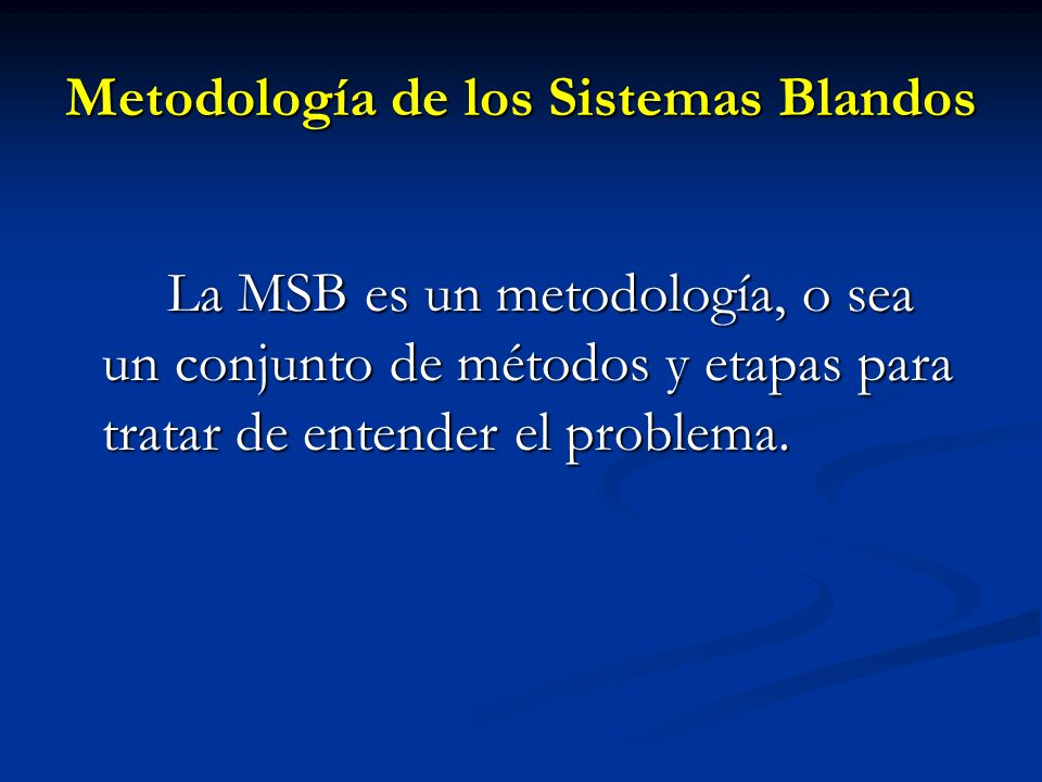 Metodología de los Sistemas Blandos La MSB es un metodología, o sea un conjunto de métodos y etapas para tratar de entender el problema.