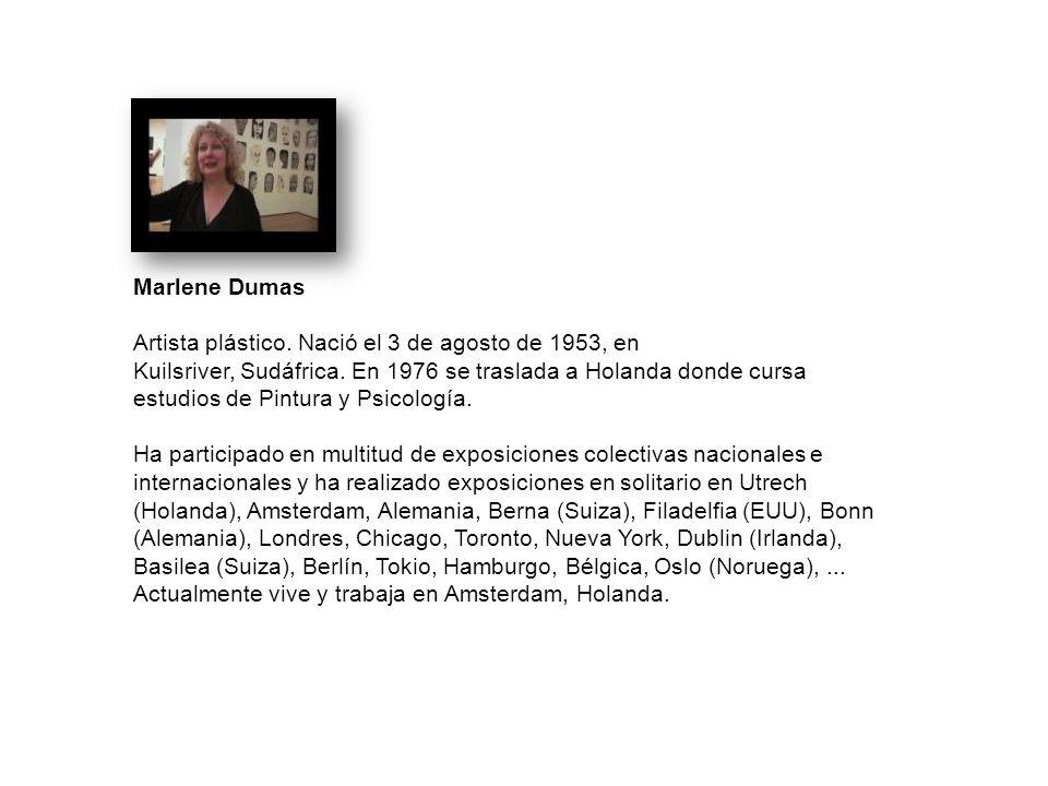 Marlene Dumas Artista plástico. Nació el 3 de agosto de 1953, en Kuilsriver, Sudáfrica. En 1976 se traslada a Holanda donde cursa estudios de Pintura