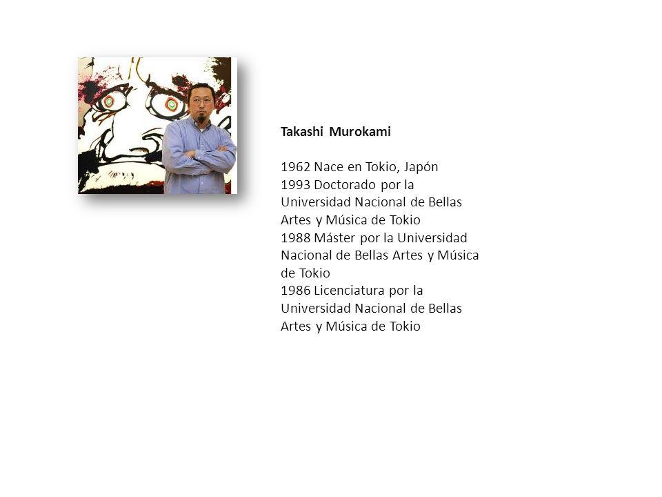 Takashi Murokami 1962 Nace en Tokio, Japón 1993 Doctorado por la Universidad Nacional de Bellas Artes y Música de Tokio 1988 Máster por la Universidad