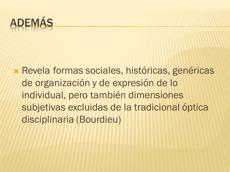 Revela formas sociales, históricas, genéricas de organización y de expresión de lo individual, pero también dimensiones subjetivas excluidas de la tra