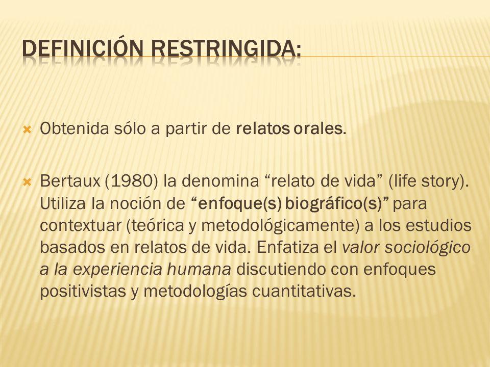 Obtenida sólo a partir de relatos orales. Bertaux (1980) la denomina relato de vida (life story). Utiliza la noción de enfoque(s) biográfico(s) para c