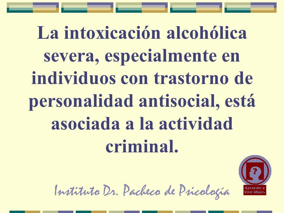 Instituto Dr. Pacheco de Psicología La intoxicación alcohólica severa, especialmente en individuos con trastorno de personalidad antisocial, está asoc