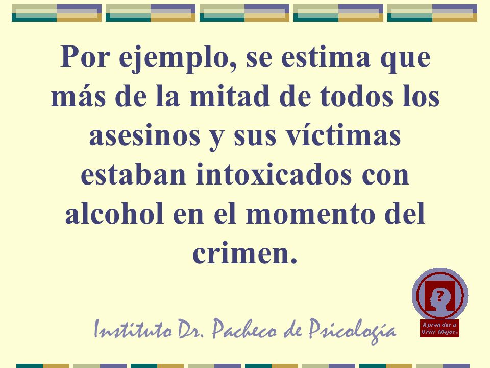 Instituto Dr. Pacheco de Psicología Por ejemplo, se estima que más de la mitad de todos los asesinos y sus víctimas estaban intoxicados con alcohol en