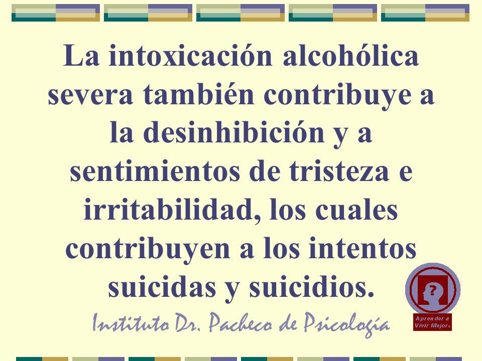 Instituto Dr. Pacheco de Psicología La intoxicación alcohólica severa también contribuye a la desinhibición y a sentimientos de tristeza e irritabilid