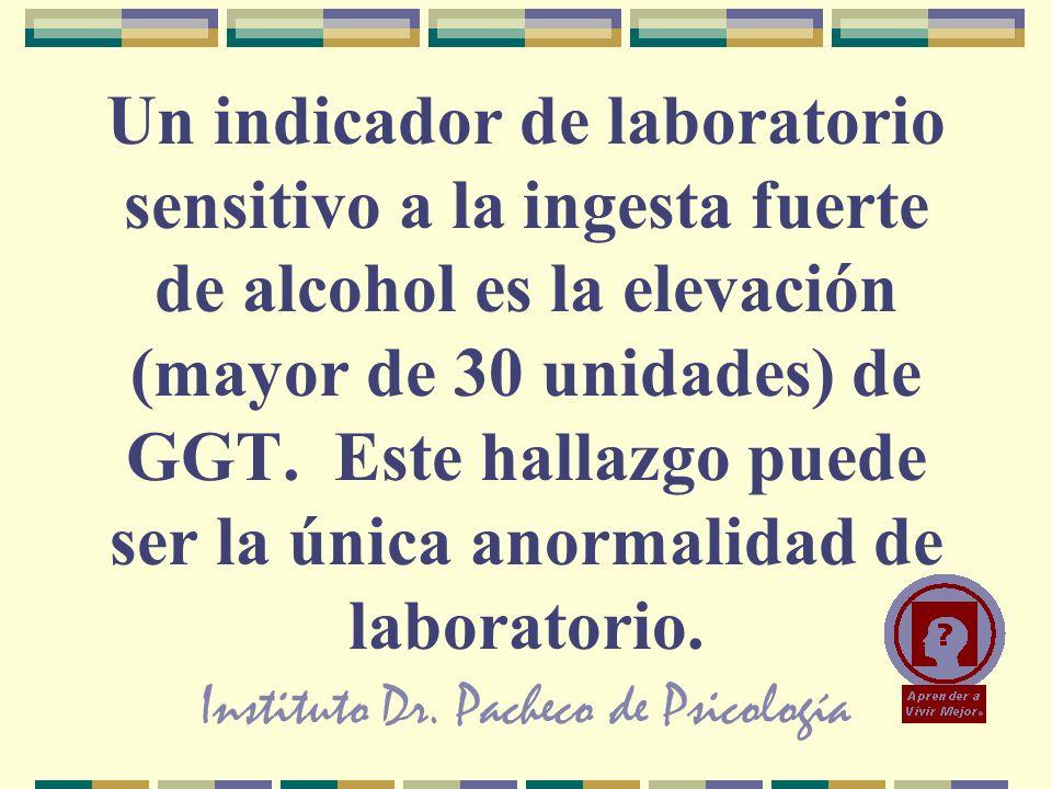 Instituto Dr. Pacheco de Psicología Un indicador de laboratorio sensitivo a la ingesta fuerte de alcohol es la elevación (mayor de 30 unidades) de GGT