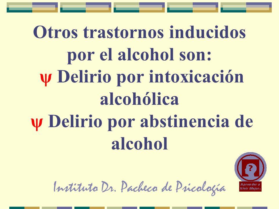 Instituto Dr. Pacheco de Psicología Otros trastornos inducidos por el alcohol son: ψ Delirio por intoxicación alcohólica ψ Delirio por abstinencia de