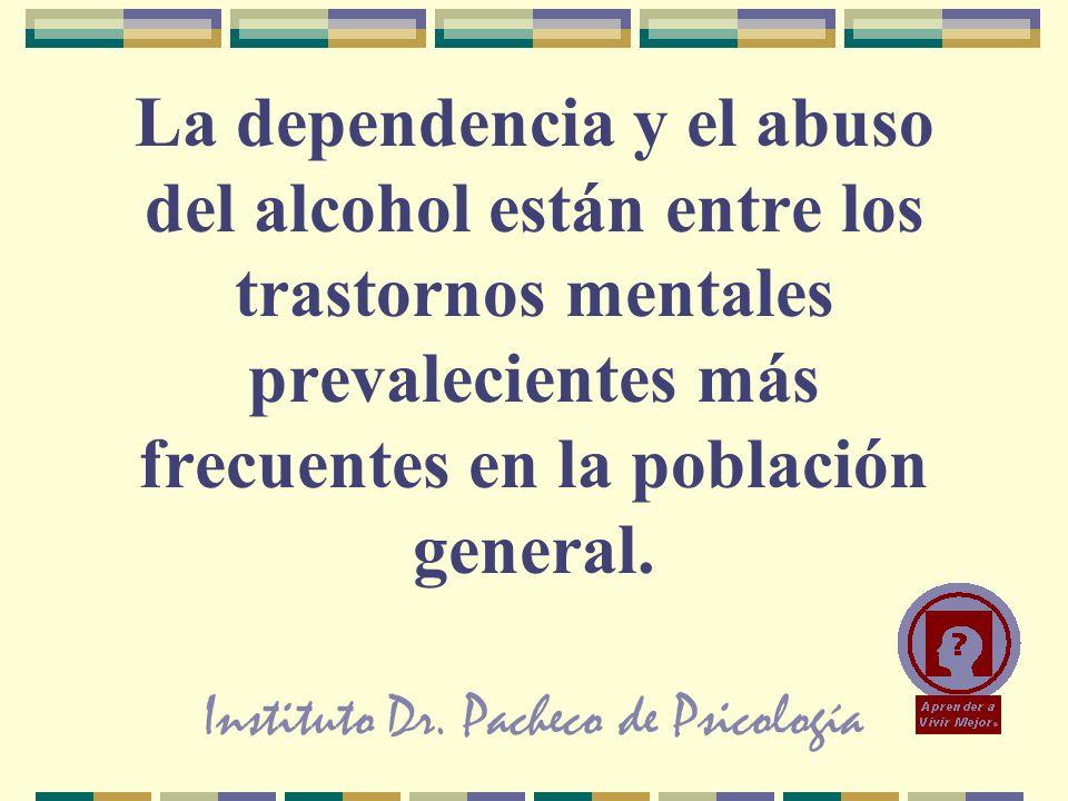 Instituto Dr. Pacheco de Psicología La dependencia y el abuso del alcohol están entre los trastornos mentales prevalecientes más frecuentes en la pobl