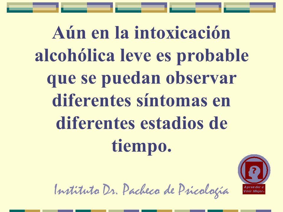 Instituto Dr. Pacheco de Psicología Aún en la intoxicación alcohólica leve es probable que se puedan observar diferentes síntomas en diferentes estadi