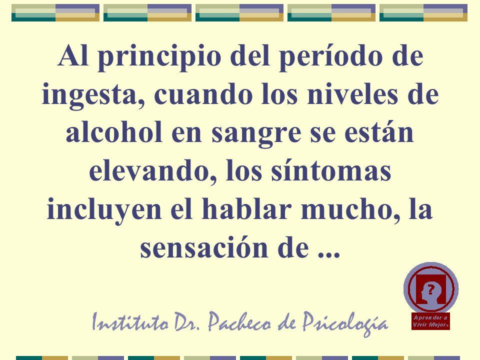 Instituto Dr. Pacheco de Psicología Al principio del período de ingesta, cuando los niveles de alcohol en sangre se están elevando, los síntomas inclu