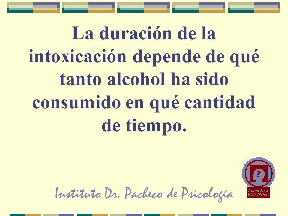 Instituto Dr. Pacheco de Psicología La duración de la intoxicación depende de qué tanto alcohol ha sido consumido en qué cantidad de tiempo.