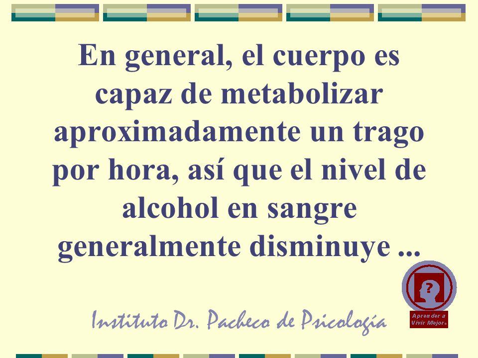 Instituto Dr. Pacheco de Psicología En general, el cuerpo es capaz de metabolizar aproximadamente un trago por hora, así que el nivel de alcohol en sa
