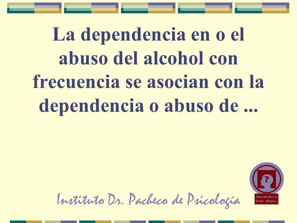 Instituto Dr. Pacheco de Psicología La dependencia en o el abuso del alcohol con frecuencia se asocian con la dependencia o abuso de...