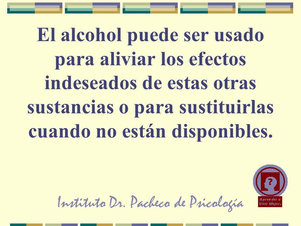 Instituto Dr. Pacheco de Psicología El alcohol puede ser usado para aliviar los efectos indeseados de estas otras sustancias o para sustituirlas cuand