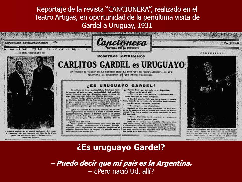 ¿Es uruguayo Gardel? – Puedo decir que mi país es la Argentina. – ¿Pero nació Ud. allí? Reportaje de la revista CANCIONERA, realizado en el Teatro Art