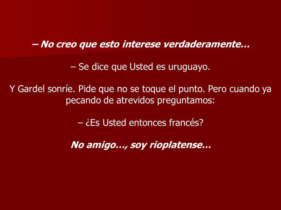 – No creo que esto interese verdaderamente… – Se dice que Usted es uruguayo. Y Gardel sonríe. Pide que no se toque el punto. Pero cuando ya pecando de