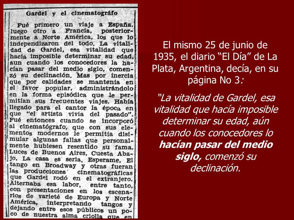 El mismo 25 de junio de 1935, el diario El Día de La Plata, Argentina, decía, en su página No 3: La vitalidad de Gardel, esa vitalidad que hacía impos