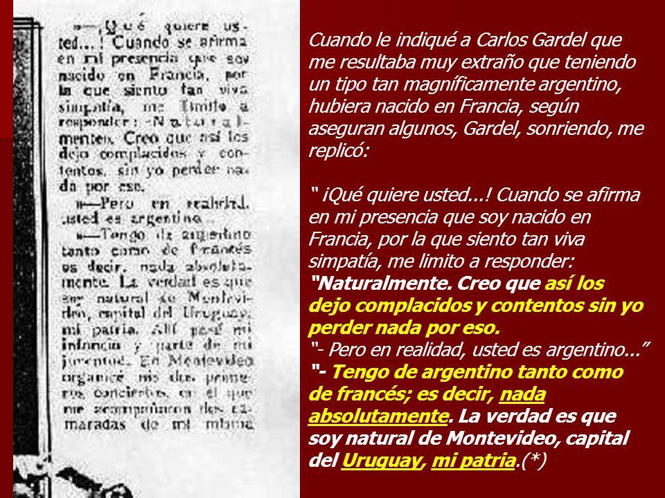 Cuando le indiqué a Carlos Gardel que me resultaba muy extraño que teniendo un tipo tan magníficamente argentino, hubiera nacido en Francia, según ase