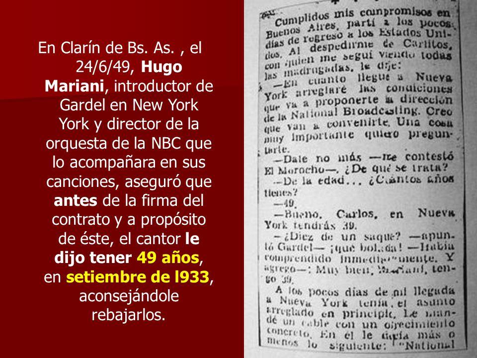 En Clarín de Bs. As., el 24/6/49, Hugo Mariani, introductor de Gardel en New York York y director de la orquesta de la NBC que lo acompañara en sus ca