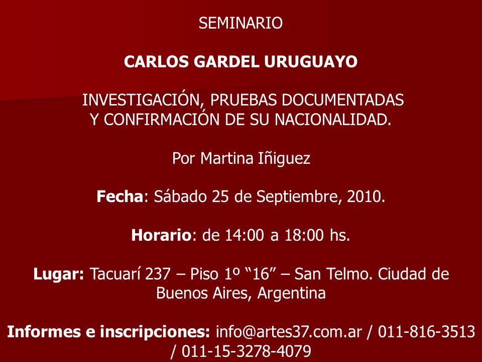 SEMINARIO CARLOS GARDEL URUGUAYO INVESTIGACIÓN, PRUEBAS DOCUMENTADAS Y CONFIRMACIÓN DE SU NACIONALIDAD. Por Martina Iñiguez Fecha: Sábado 25 de Septie