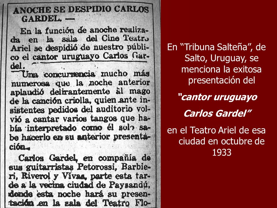En Tribuna Salteña, de Salto, Uruguay, se menciona la exitosa presentación del cantor uruguayo Carlos Gardel en el Teatro Ariel de esa ciudad en octub
