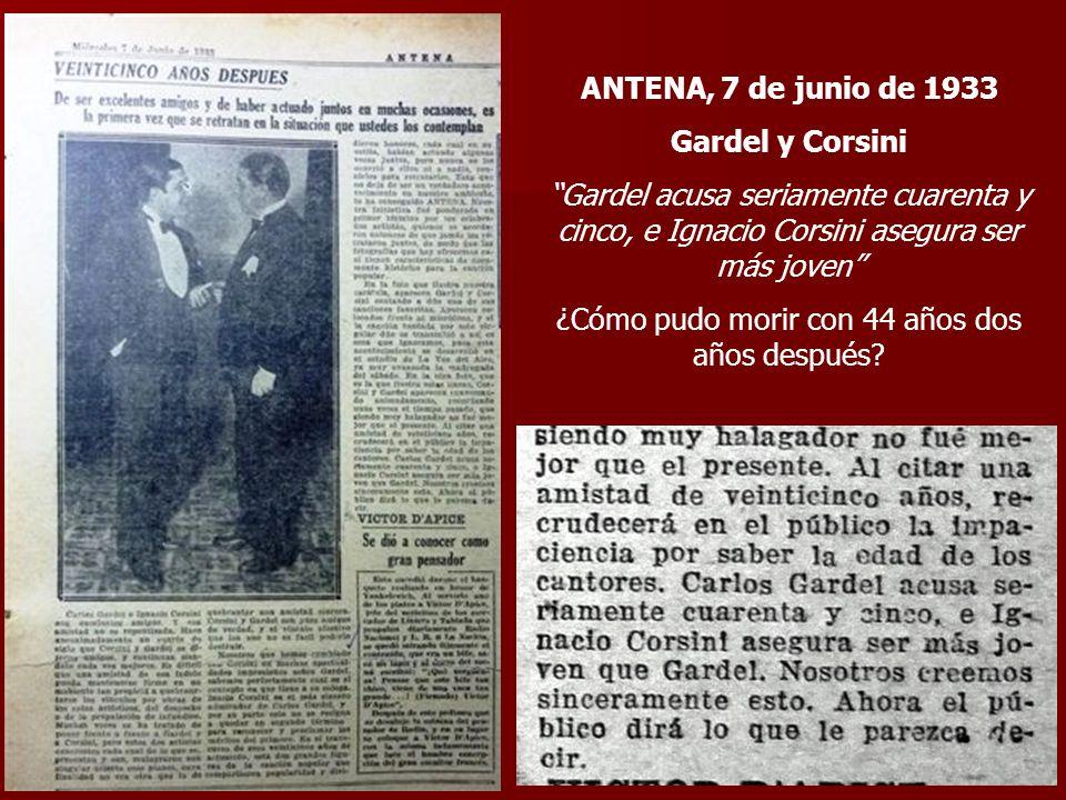 ANTENA, 7 de junio de 1933 Gardel y Corsini Gardel acusa seriamente cuarenta y cinco, e Ignacio Corsini asegura ser más joven ¿Cómo pudo morir con 44