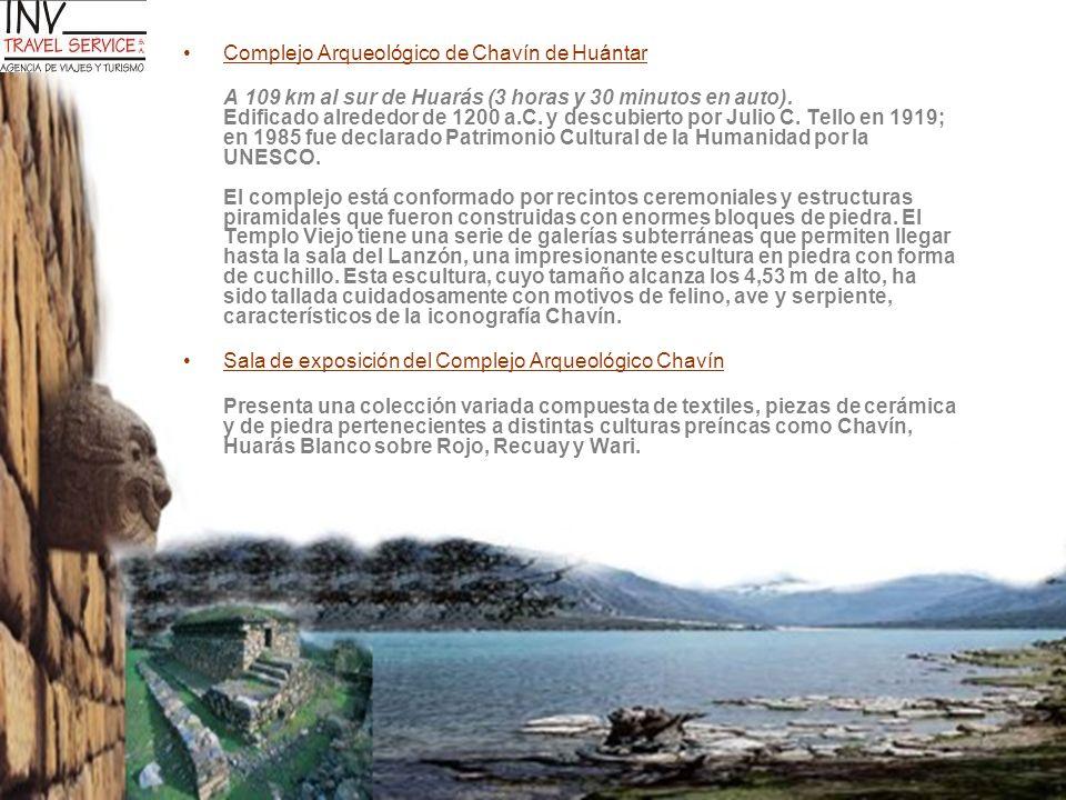 Complejo Arqueológico de Chavín de Huántar A 109 km al sur de Huarás (3 horas y 30 minutos en auto). Edificado alrededor de 1200 a.C. y descubierto po