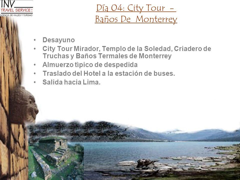 Día 04: City Tour - Baños De Monterrey Desayuno City Tour Mirador, Templo de la Soledad, Criadero de Truchas y Baños Termales de Monterrey Almuerzo tì