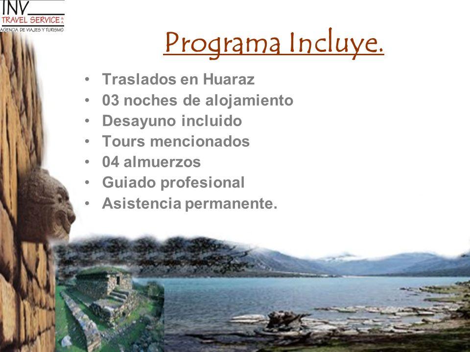 Programa Incluye. Traslados en Huaraz 03 noches de alojamiento Desayuno incluido Tours mencionados 04 almuerzos Guiado profesional Asistencia permanen
