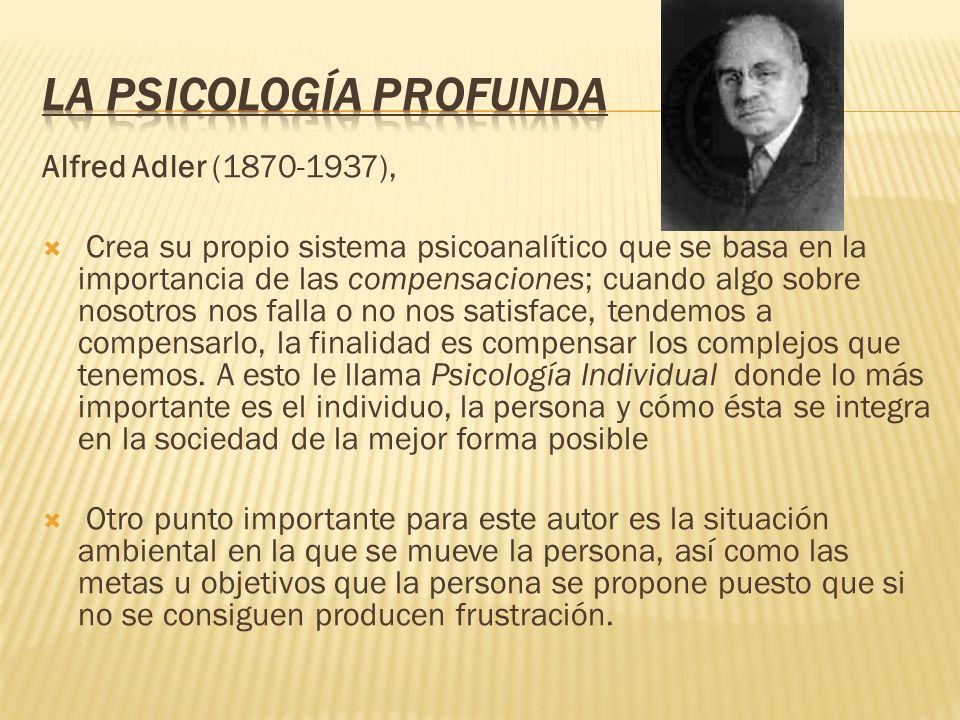 Alfred Adler (1870-1937), Crea su propio sistema psicoanalítico que se basa en la importancia de las compensaciones; cuando algo sobre nosotros nos fa