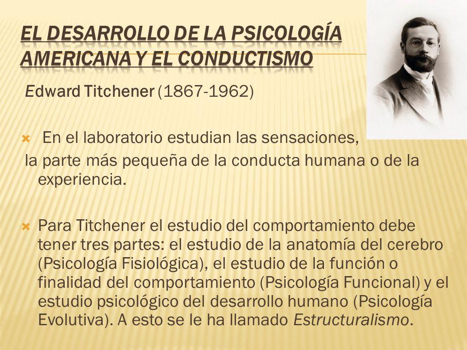 Edward Titchener (1867-1962) En el laboratorio estudian las sensaciones, la parte más pequeña de la conducta humana o de la experiencia. Para Titchene