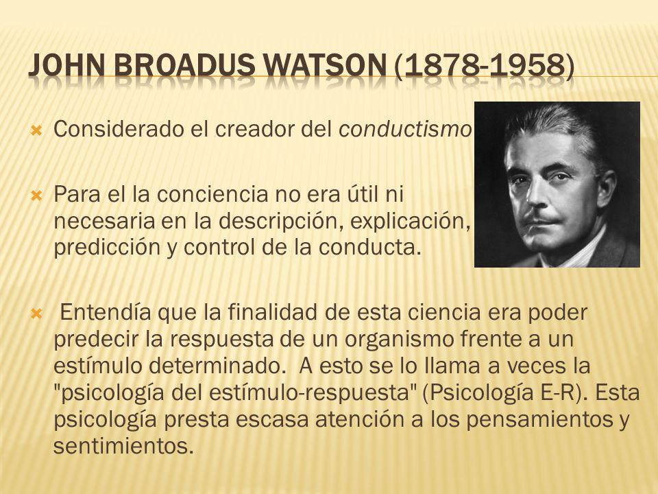 Considerado el creador del conductismo Para el la conciencia no era útil ni necesaria en la descripción, explicación, predicción y control de la condu