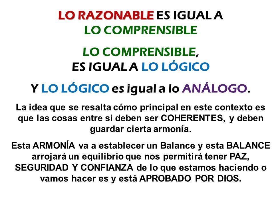 LO RAZONABLE LO RAZONABLE ES IGUAL A LO COMPRENSIBLE LO COMPRENSIBLE, ES IGUAL A LO LÓGICO Y LO LÓGICO es igual a lo ANÁLOGO.