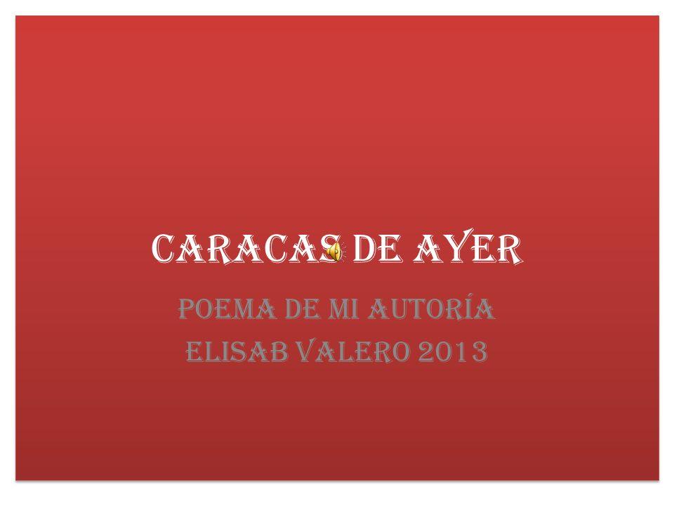 Caracas de Ayer Poema de mi autoría Elisab Valero 2013