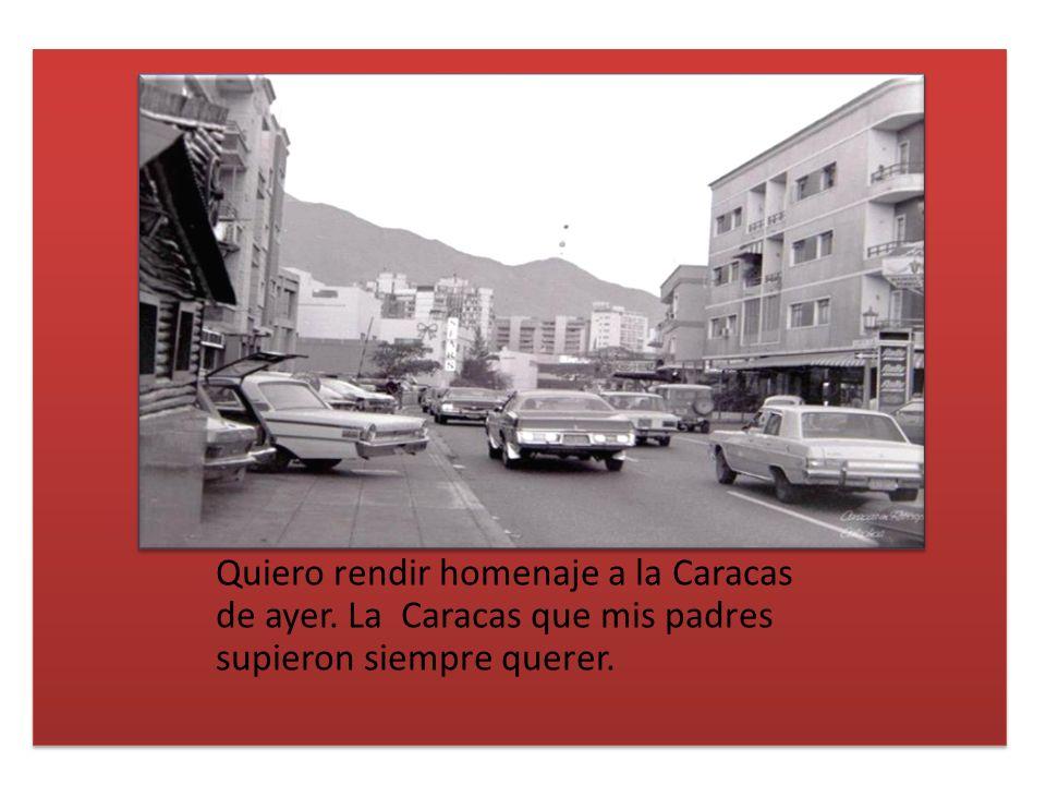 Quiero rendir homenaje a la Caracas de ayer. La Caracas que mis padres supieron siempre querer.