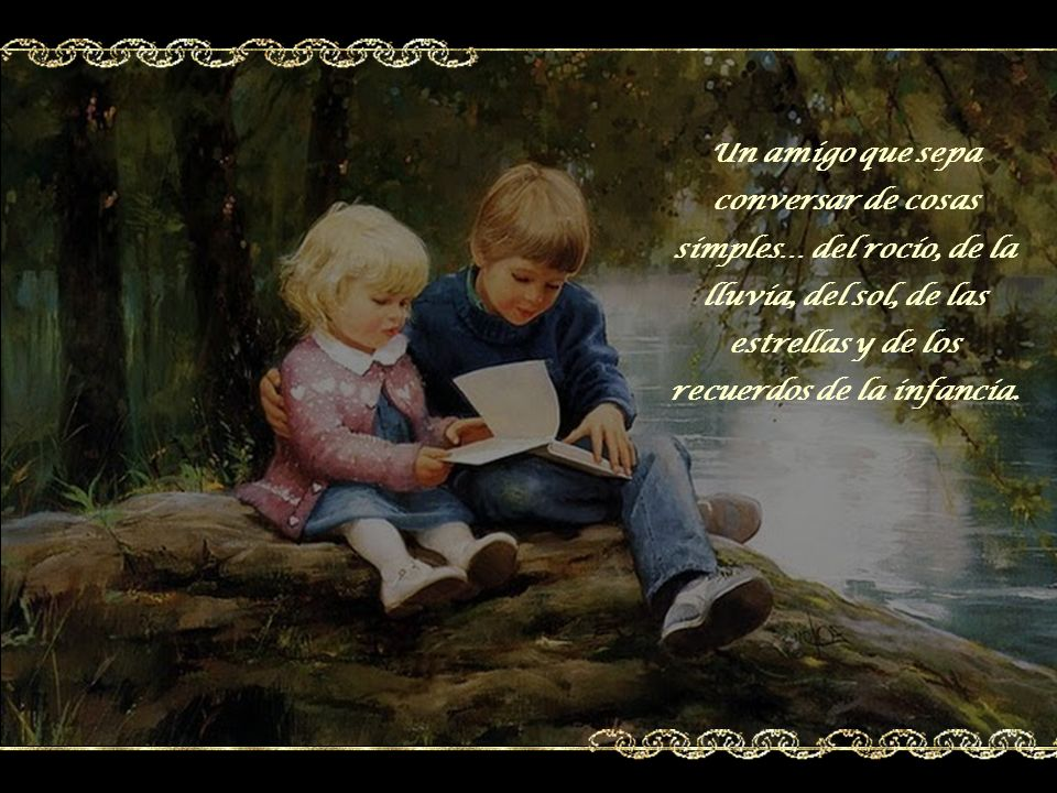 Búscate un amigo para no enloquecer, para poder contarle lo que se vio de bello y triste durante el día, de los temores, de las tristezas y de las ale