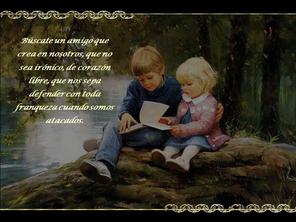 Búscate un amigo que nos diga que vale la pena vivir, no porque la vida sea bella, si no… porque ya se tiene un amigo y… para no hacerlo sufrir.