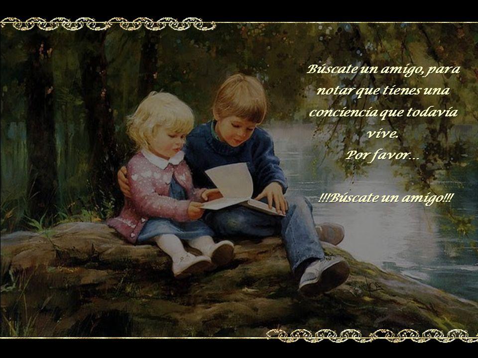 Búscate un amigo que crea en nosotros, que no sea irónico, de corazón libre, que nos sepa defender con toda franqueza cuando somos atacados.