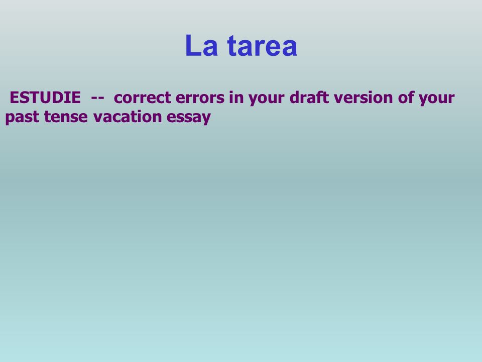 La tarea ESTUDIE -- correct errors in your draft version of your past tense vacation essay