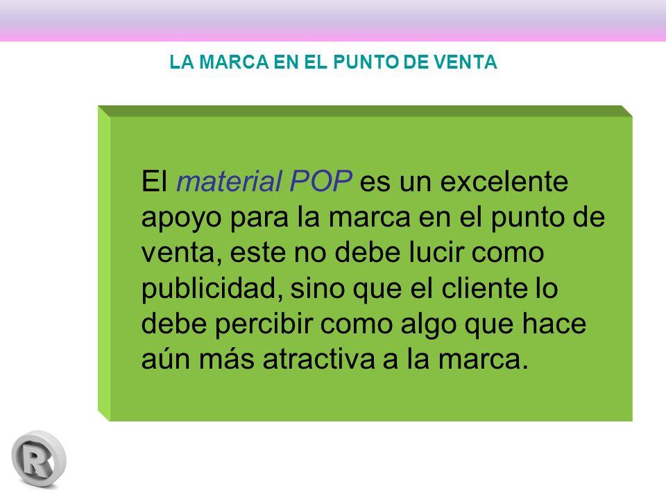 LA MARCA EN EL PUNTO DE VENTA El material POP es un excelente apoyo para la marca en el punto de venta, este no debe lucir como publicidad, sino que el cliente lo debe percibir como algo que hace aún más atractiva a la marca.