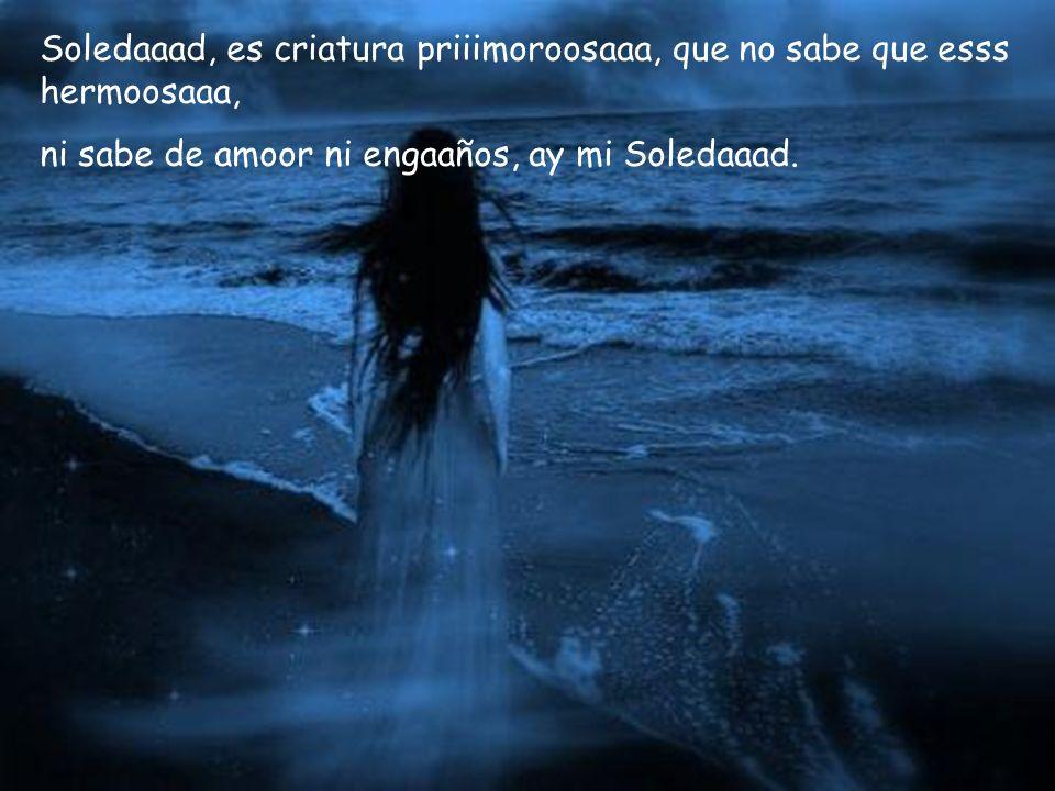 Soledaaad, es criatura priiimoroosaaa, que no sabe que esss hermoosaaa, ni sabe de amoor ni engaaños, ay mi Soledaaad.