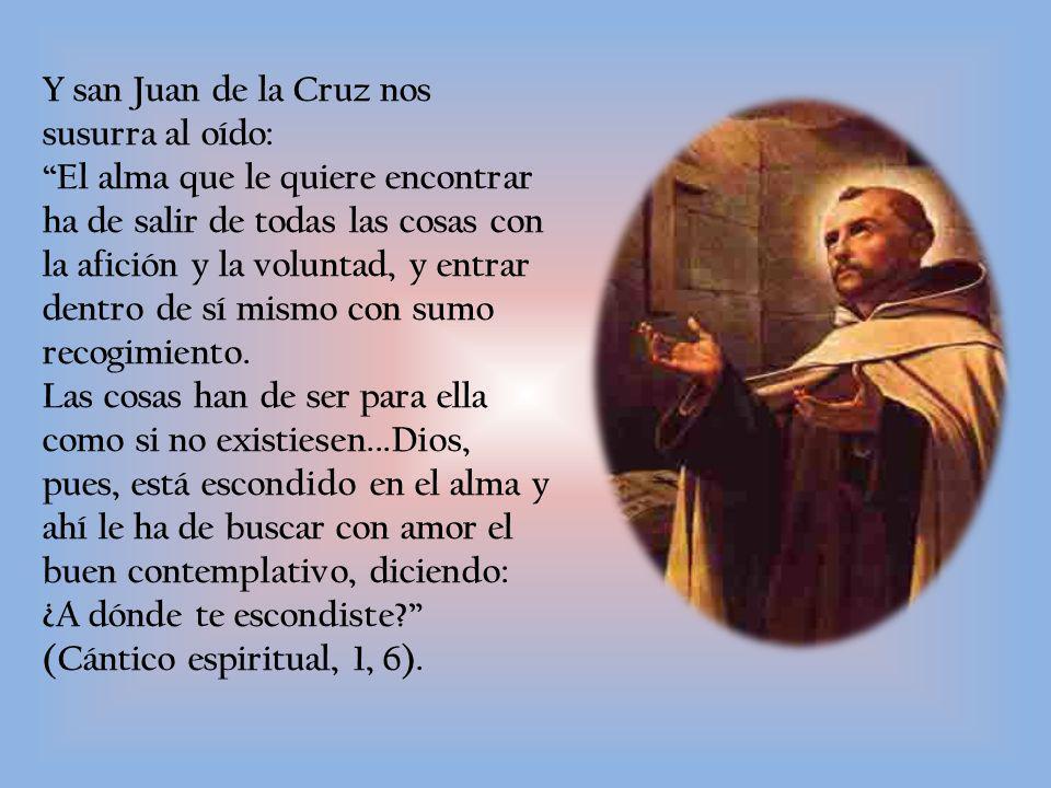 Y san Juan de la Cruz nos susurra al oído: El alma que le quiere encontrar ha de salir de todas las cosas con la afición y la voluntad, y entrar dentro de sí mismo con sumo recogimiento.