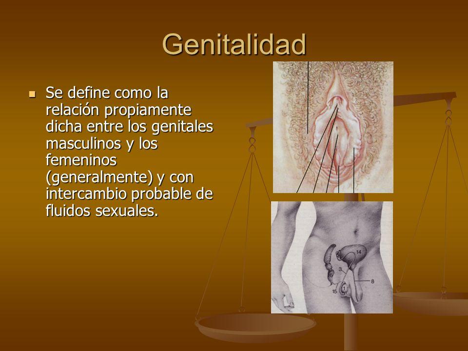 Genitalidad Se define como la relación propiamente dicha entre los genitales masculinos y los femeninos (generalmente) y con intercambio probable de fluidos sexuales.