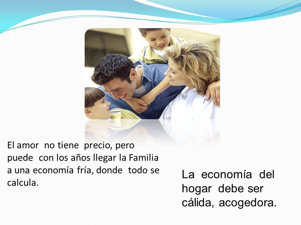 El amor no tiene precio, pero puede con los años llegar la Familia a una economía fría, donde todo se calcula. La economía del hogar debe ser cálida,