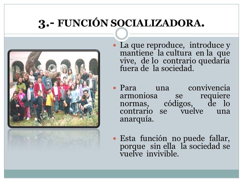 3.- FUNCIÓN SOCIALIZADORA. La que reproduce, introduce y mantiene la cultura en la que vive, de lo contrario quedaría fuera de la sociedad. Para una c