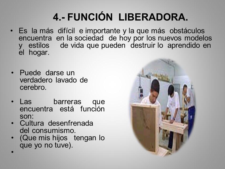 4.- FUNCIÓN LIBERADORA. Es la más difícil e importante y la que más obstáculos encuentra en la sociedad de hoy por los nuevos modelos y estilos de vid