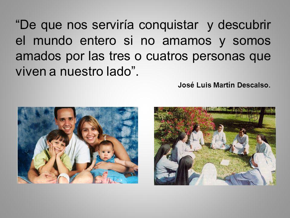 De que nos serviría conquistar y descubrir el mundo entero si no amamos y somos amados por las tres o cuatros personas que viven a nuestro lado. José